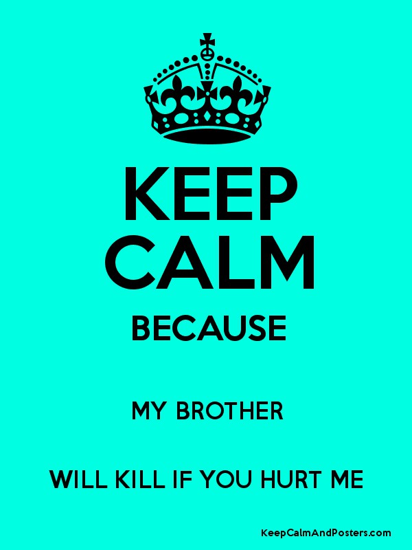 KEEP CALM BECAUSE MY BROTHER WILL KILL IF YOU HURT ME ...