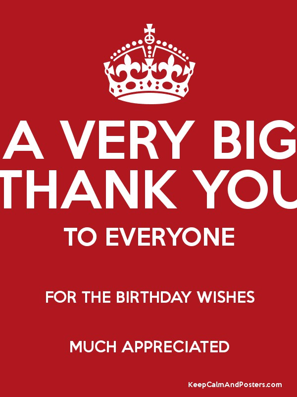 thanks everyone for the birthday wishes A VERY BIG THANK YOU TO EVERYONE FOR THE BIRTHDAY WISHES MUCH  thanks everyone for the birthday wishes