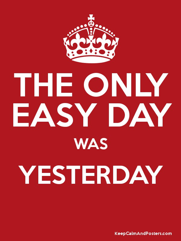 THE ONLY EASY DAY WAS YESTERDAY - Keep Calm and Posters ...