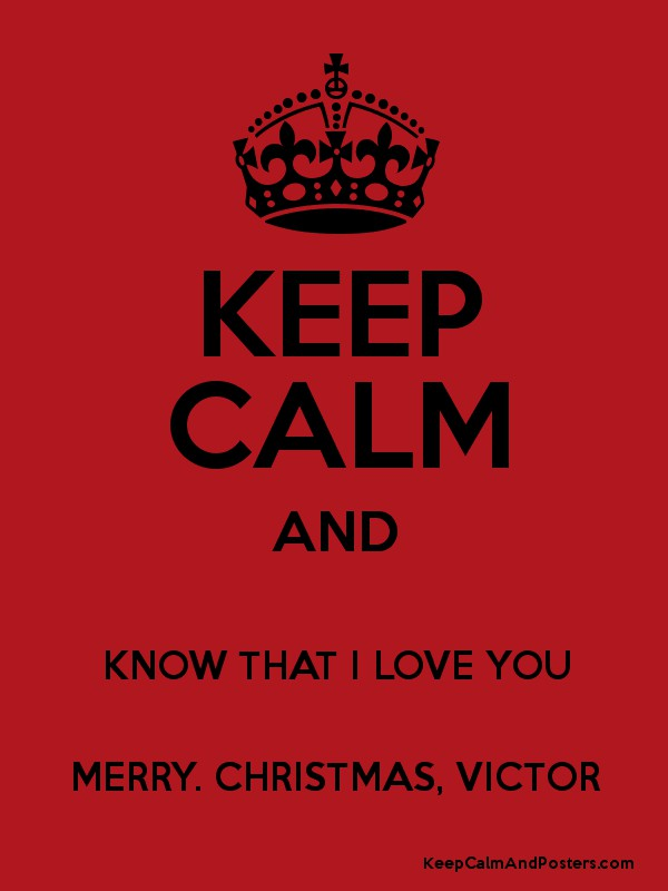 KEEP CALM AND KNOW THAT I LOVE YOU MERRY. CHRISTMAS, VICTOR - Keep ...