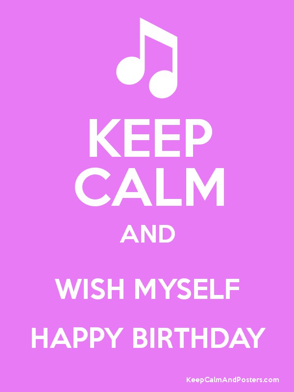KEEP CALM AND WISH MYSELF HAPPY BIRTHDAY Poster