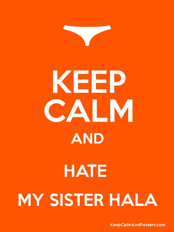 KEEP CALM AND HATE MY SISTER HALA - Keep Calm and Posters