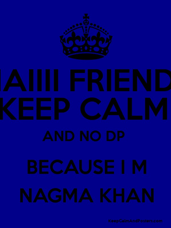 HAIIII FRIENDS KEEP CALM AND NO DP BECAUSE I M NAGMA KHAN