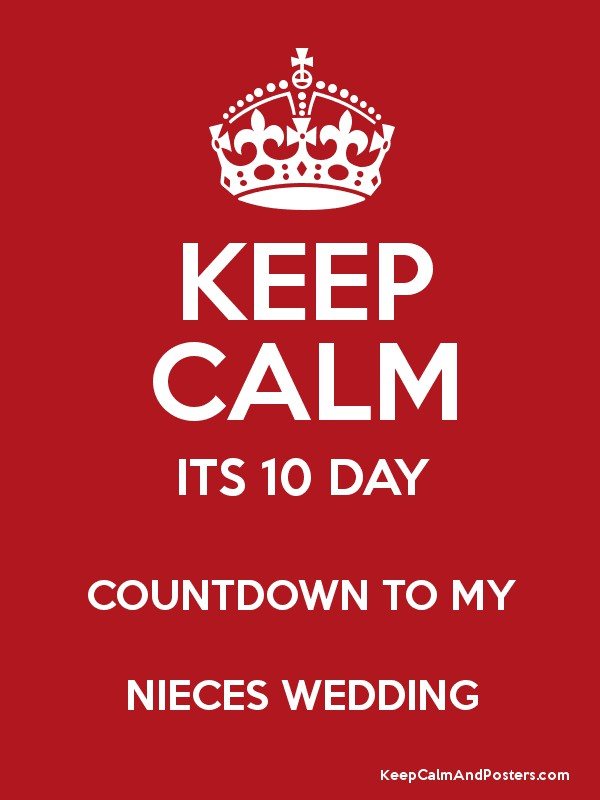 Keep Calm Its 10 Day Countdown To My Nieces Wedding Keep Calm And