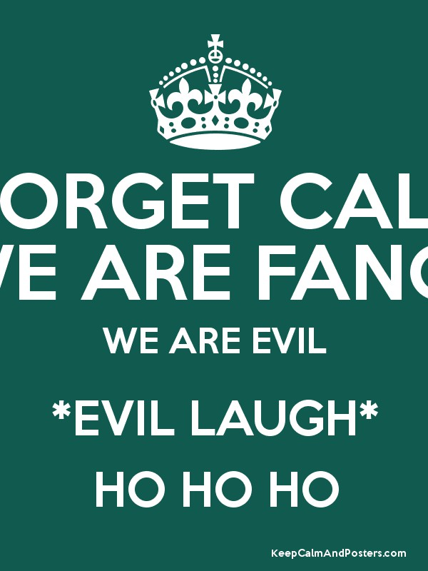 FORGET CALM WE ARE FANGIRLS WE ARE EVIL *EVIL LAUGH* HO HO