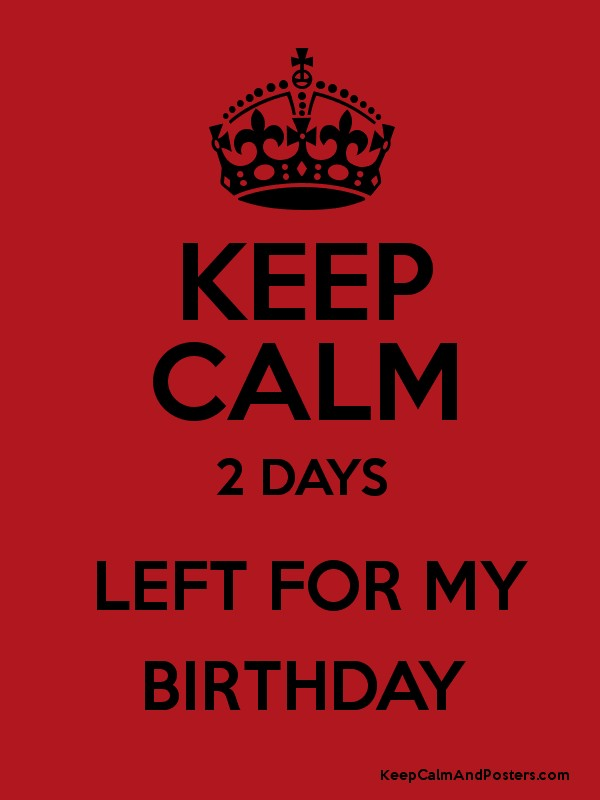 keep calm 2 days left for my birthday keep calm and posters