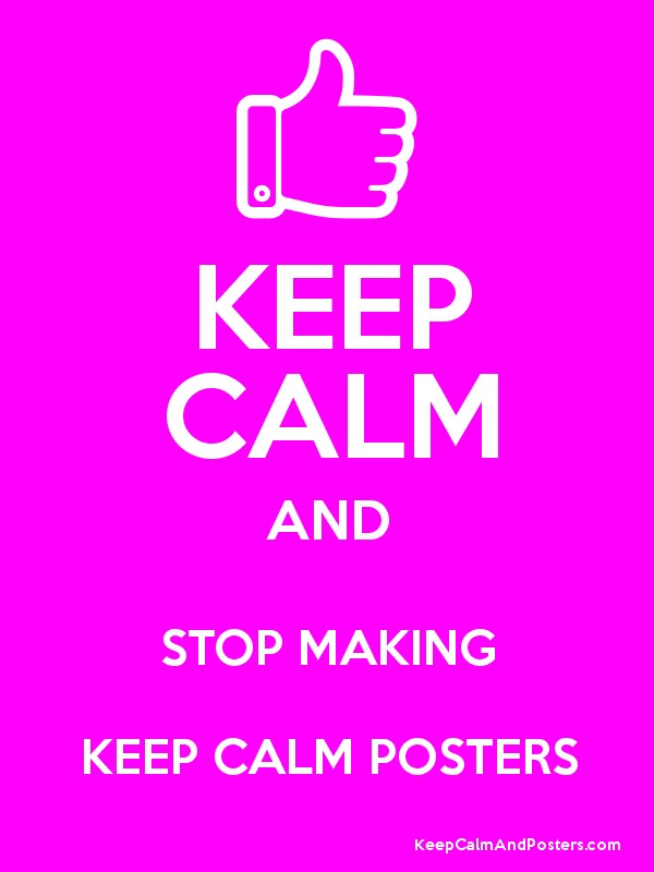 keep calm and stop making keep calm posters keep calm and posters