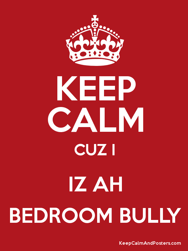 Keep Calm Cuz I Iz Ah Bedroom Bully Keep Calm And Posters