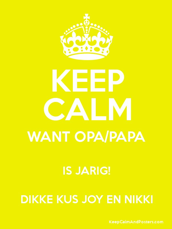 Favoriete KEEP CALM WANT OPA/PAPA IS JARIG! DIKKE KUS JOY EN NIKKI - Keep #HP87