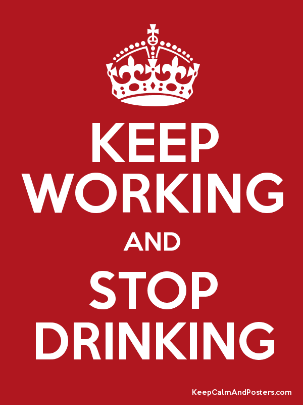 KEEP WORKING AND STOP DRINKING - Keep Calm and Posters
