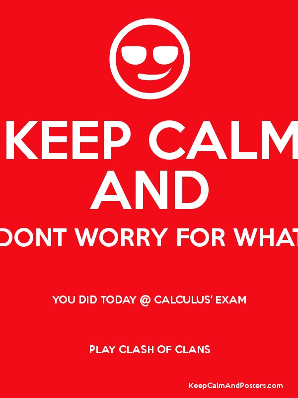 KEEP CALM AND DONT WORRY FOR WHAT YOU DID TODAY @ CALCULUS