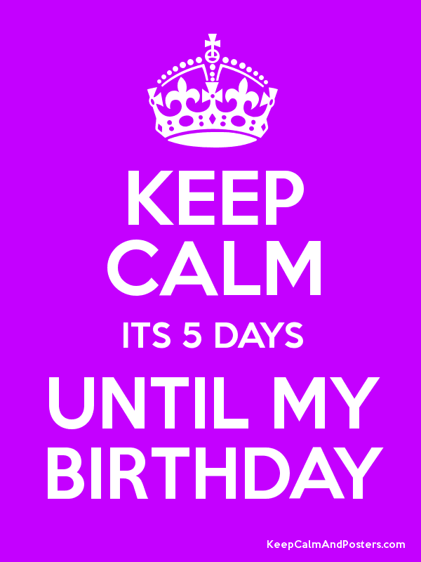Keep Calm Its 5 Days Until My Birthday Poster