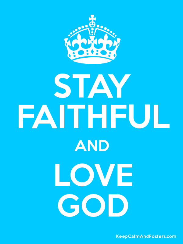 STAY FAITHFUL AND LOVE GOD - Keep Calm and Posters Generator ...