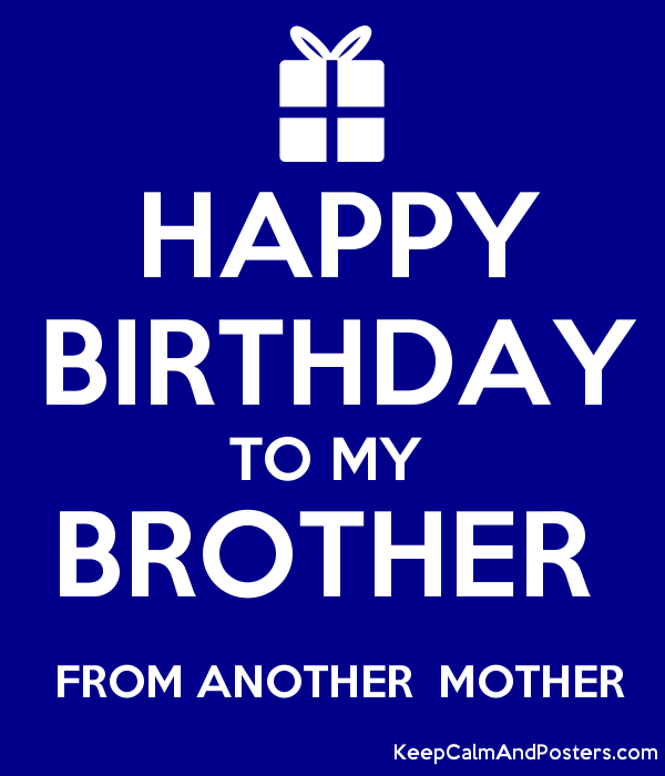 happy birthday brother from another mother HAPPY BIRTHDAY TO MY BROTHER FROM ANOTHER MOTHER   Keep Calm and  happy birthday brother from another mother
