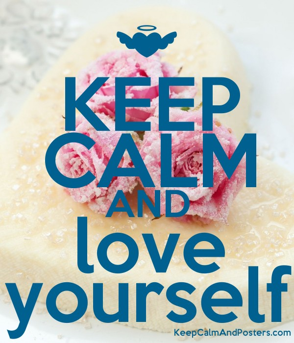 KEEP CALM AND love yourself - Keep Calm and Posters Generator ... Keep Calm And Be Yourself