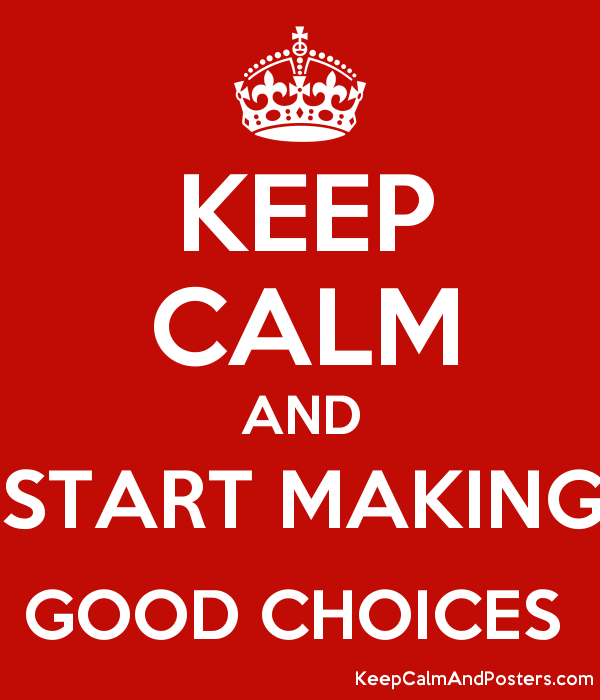 KEEP CALM AND START MAKING GOOD CHOICES - Keep Calm and Posters ...