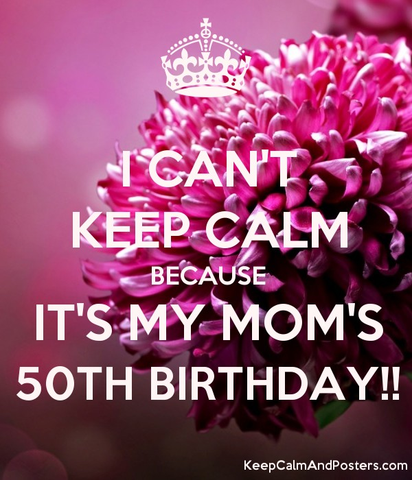 i cant keep calm because its my moms 50th birthday
