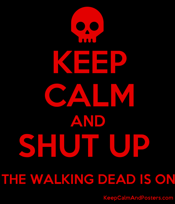 KEEP CALM AND SHUT UP THE WALKING DEAD IS ON - Keep Calm and Posters ... ef69c945b4