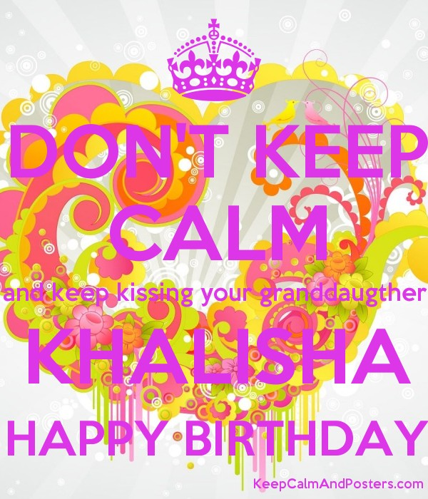 DON'T KEEP CALM and keep kissing your granddaugther KHALISHA HAPPY ...