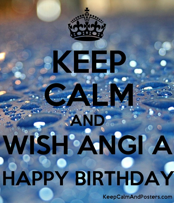 keep calm and wish angi a happy birthday keep calm and posters