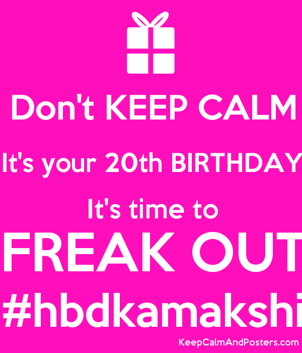 don t keep calm it s your 20th birthday it s time to freak out