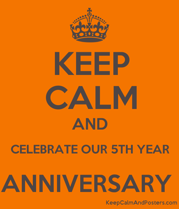 5th Year Anniversary: KEEP CALM AND CELEBRATE OUR 5TH YEAR ANNIVERSARY