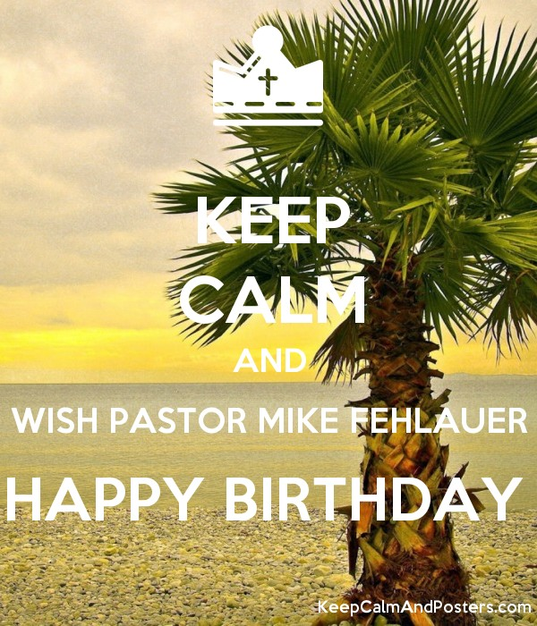 KEEP CALM AND WISH PASTOR MIKE FEHLAUER HAPPY BIRTHDAY Poster