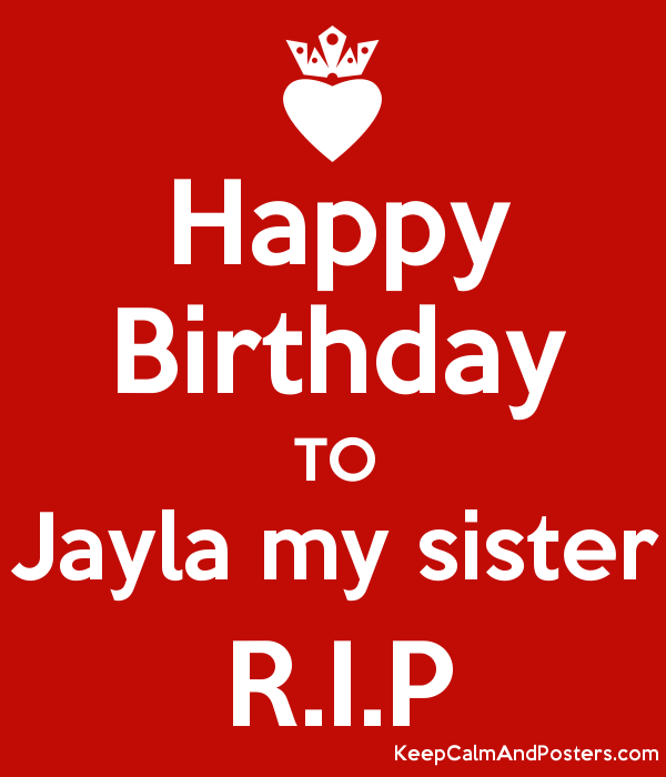 Happy Birthday To Jayla My Sister R I P Keep Calm And Posters