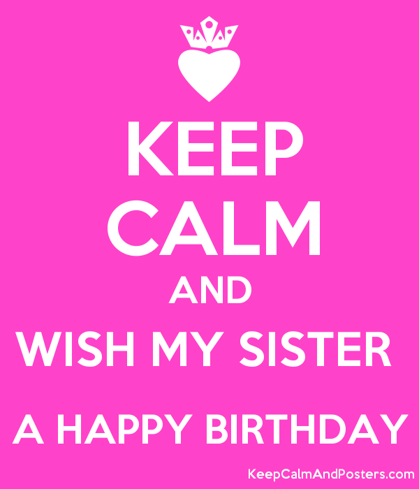 Keep Calm And Wish My Sister A Happy Birthday Keep Calm And