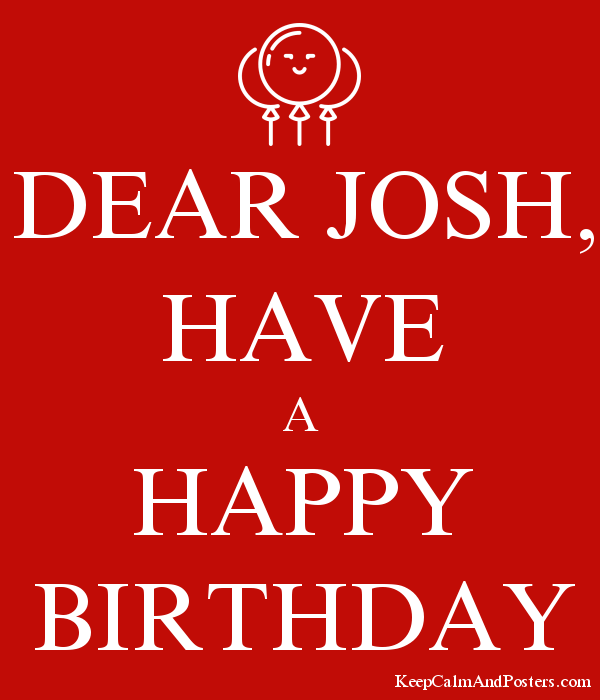 DEAR JOSH, HAVE A HAPPY BIRTHDAY - Keep Calm and Posters Generator ...