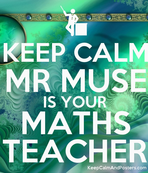 KEEP CALM MR MUSE IS YOUR MATHS TEACHER - Keep Calm and Posters ...