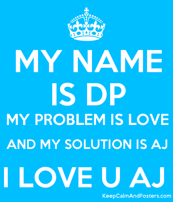 my name is dp my problem is love and my solution is aj i love u aj keep calm and posters. Black Bedroom Furniture Sets. Home Design Ideas