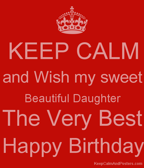KEEP CALM and Wish my sweet Beautiful Daughter The Very Best Happy ...