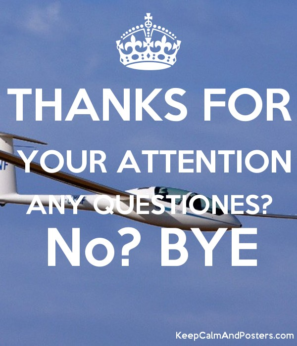 THANKS FOR YOUR ATTENTION ANY QUESTIONES? No? BYE - Keep Calm and ...