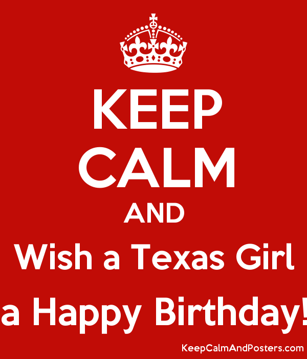 keep calm and wish a texas girl a happy birthday keep calm and
