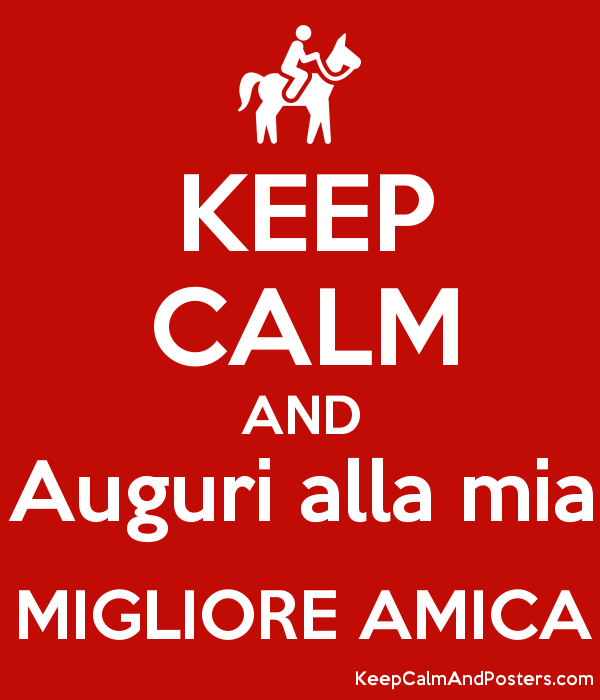 keep calm and auguri alla mia migliore amica - keep calm and posters