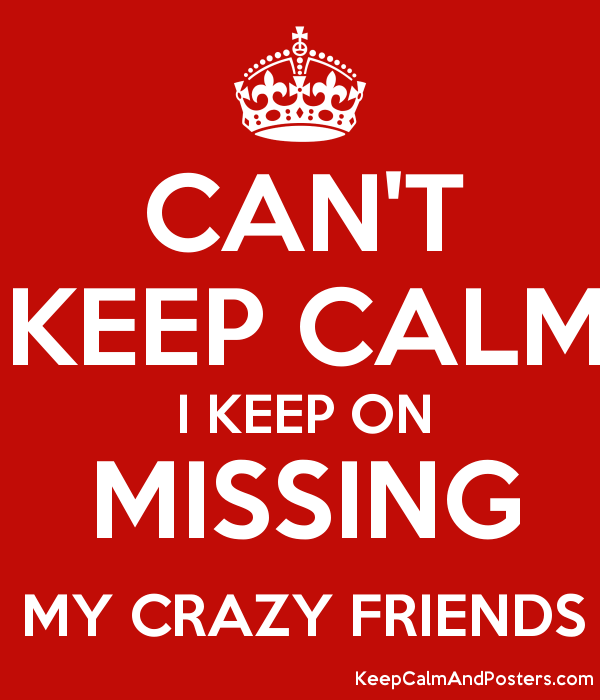 CANT KEEP CALM I KEEP ON MISSING MY CRAZY FRIENDS Keep Calm and – Missing Poster Generator