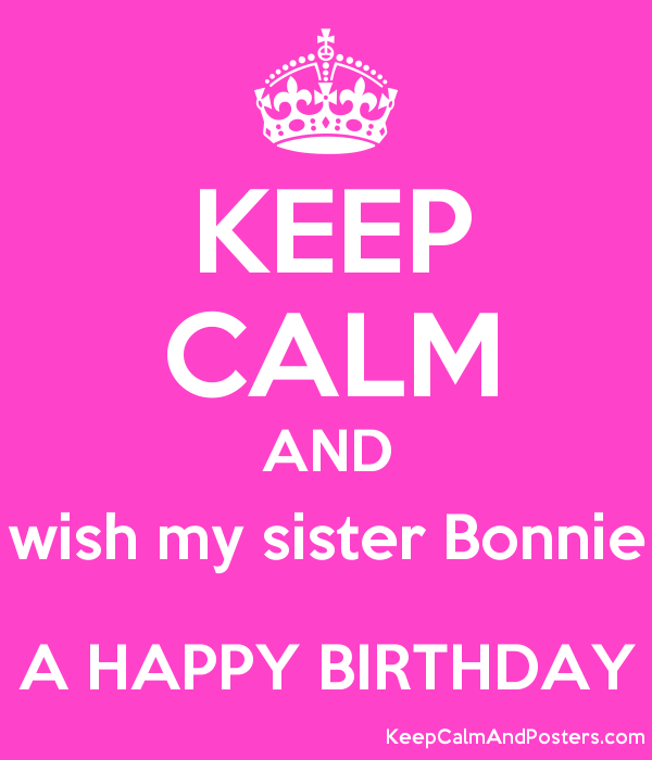 KEEP CALM AND Wish My Sister Bonnie A HAPPY BIRTHDAY Poster