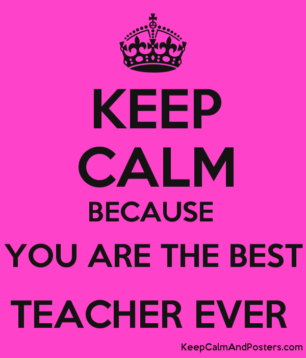 KEEP CALM BECAUSE YOU ARE THE BEST TEACHER EVER - Keep Calm and ...