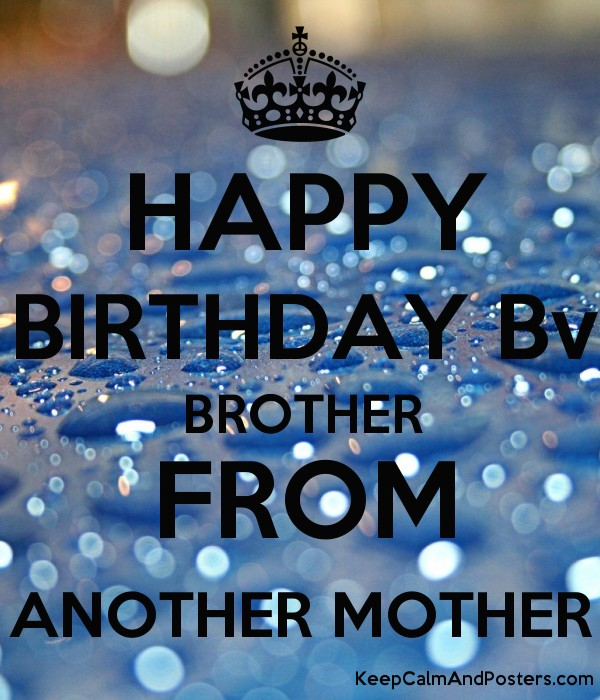 happy birthday brother from another mother HAPPY BIRTHDAY Bv BROTHER FROM ANOTHER MOTHER   Keep Calm and  happy birthday brother from another mother
