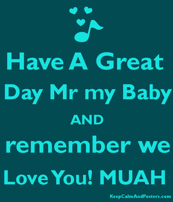 Have A Great Day Mr my Baby AND remember we Love You! MUAH