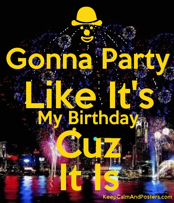 Gonna Party Like It's My Birthday Cuz It Is Poster