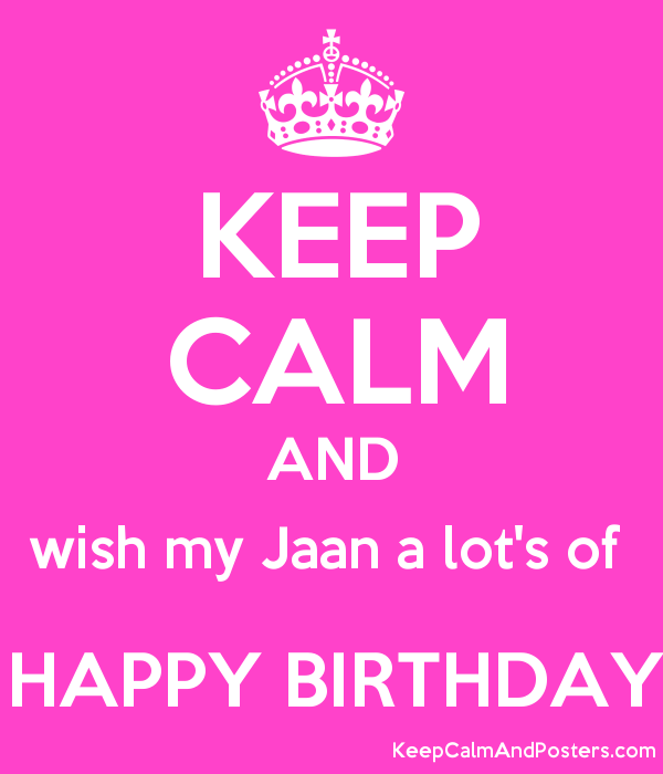 keep calm and wish my jaan a lot s of happy birthday keep calm and
