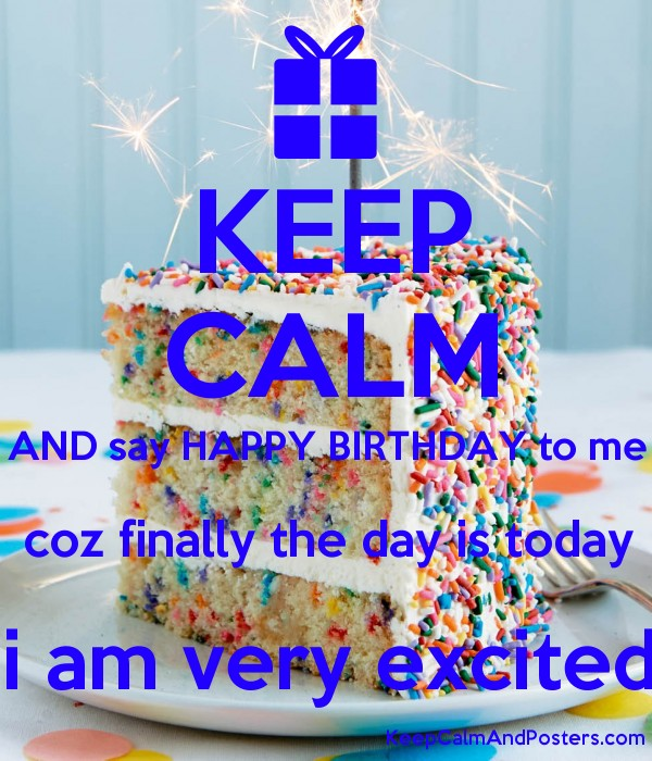 keep calm and say happy birthday to me coz finally the day is today