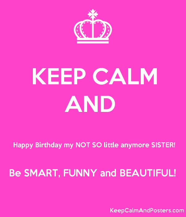 KEEP CALM AND Happy Birthday my NOT SO little anymore SISTER