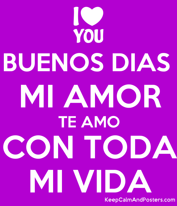 Buenos Dias Mi Amor Te Amo Con Toda Mi Vida Keep Calm And