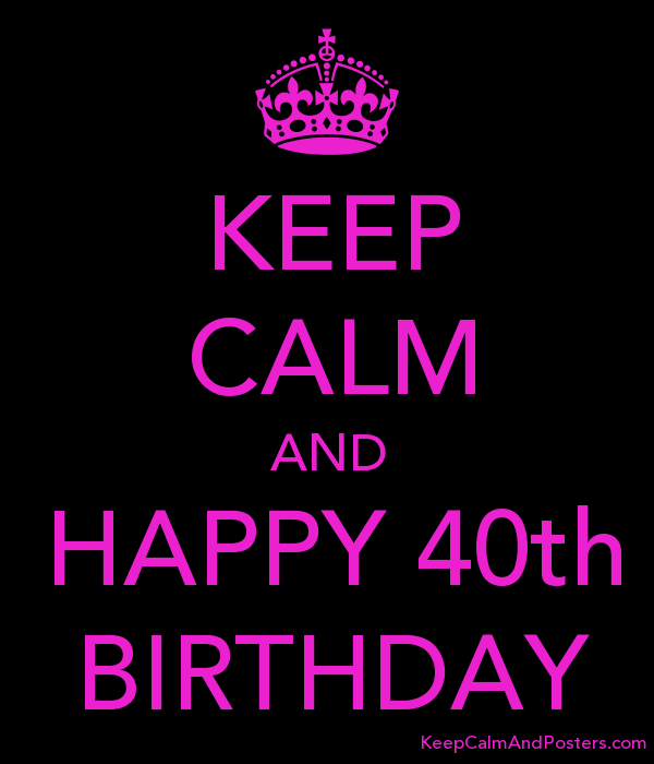 keep calm and happy 40th birthday keep calm and posters generator