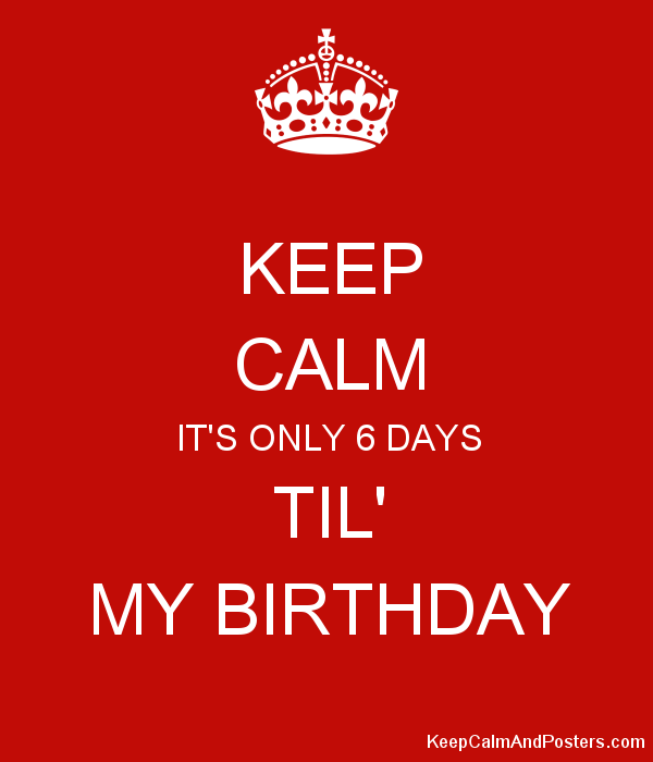 Keep Calm It S Only 6 Days Til My Birthday Keep Calm And Posters Generator Maker For Free Keepcalmandposters Com