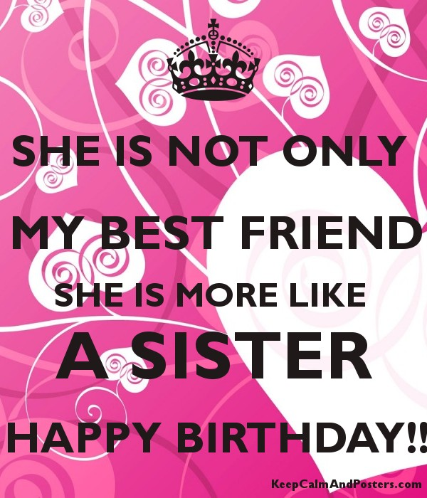 SHE IS NOT ONLY MY BEST FRIEND MORE LIKE A SISTER HAPPY BIRTHDAY