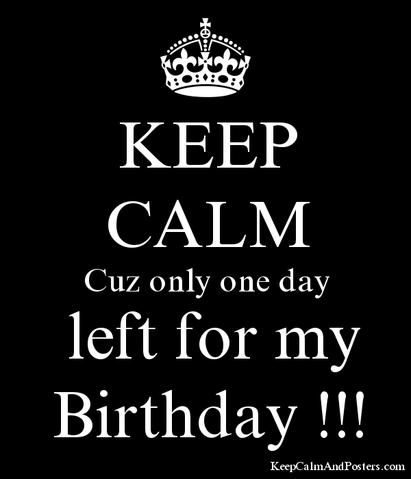 keep calm cuz only one day left for my birthday keep calm and